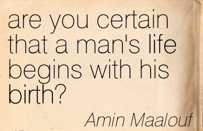 Are You Certain That A Man's Life Begins With His Birth! - Amin Maalouf