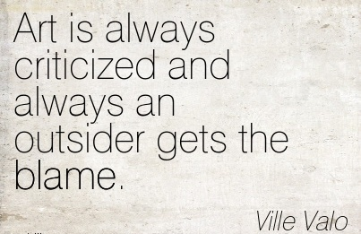 Art Is Always Criticized And Always An Outsider Gets The Blame. - Ville Valo