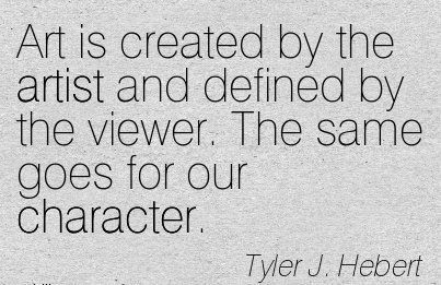Art is Created by the Artist and Defined by The Viewer. The same goes for our Character. -  Tyler J. hebert