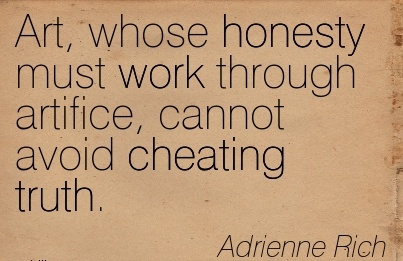 Art, whose honesty must work through artifice, cannot avoid Cheating truth. - Adriennne Rich