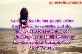 As A mother she has people other than herself to consider and she might hesitate at  family by leaving her boyfreinds or husband who Cheated On her.
