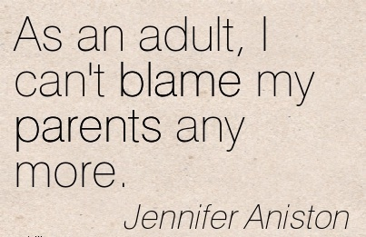 As An Adult, I Can't Blame My Parents Any More. - Jennifer Aniston