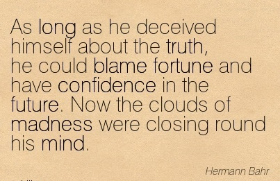 As Long As He Deceived Himself About The Truth, He Could Blame Fortune And Have…Now The Clouds Of Madness Were Closing Round His Mind. - Hermann Bah
