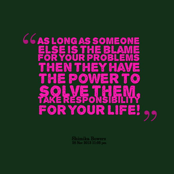 As Long As Someone Else Is The Blame For Your Problems Then They have The Power To Solve Them.
