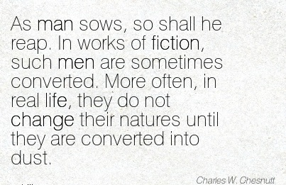 As man sows, so Shall he Reap. In works of Fiction, Converted. More often, in real life, they do not Change their Natures until they are Converted into Dust. - Charle