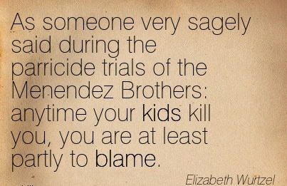As Someone Very Sagely Said During The Parricide Trials Of The Menendez Brothers Anytime Your Kids Kill You, You Are At Least Partly To Blame. - Elizabeth Wurtzel