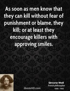 As Soon As Mebn Know That they Can kill Without Fear Of Punishment or Blame,They Kill; Or At LEast they Encourage Killers With Approving Smiles.