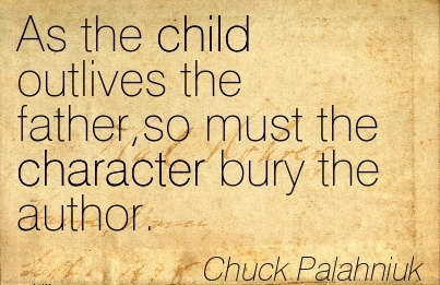 As the child Outlives the Father,so must the Character bury the Author. - Chuck Palahniuk