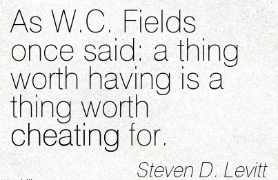 As W.C. Fields once said  a thing worth having is a thing worth Cheating for. - Steven D. Levitt