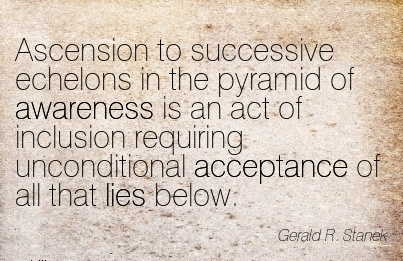 Ascension To Successive Echelons In The Pyramid Of Awareness Is An Act Of Inclusion Requiring Unconditional Acceptance of All That Lies Below. - Gerald R. Sanek