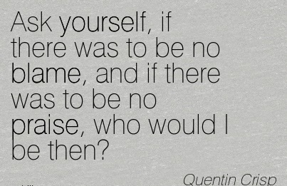 Ask Yourself, If There Was To Be No Blame, And If There Was To Be No Praise, Who Would I Be Then! - Quentin Crisp