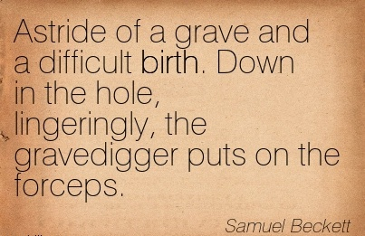 Astride of a Grave And A Difficult Birth. Down In The Hole, Lingeringly, The Gravedigger Puts On The Forceps. - Samuel Becket