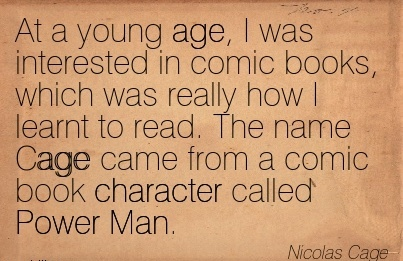 At a Young Age, I Was Interested in Comic Books, Which Was Really How I Learnt to Read. The Name Cage came from a comic book Character called Power Man. - Nicolas Cage