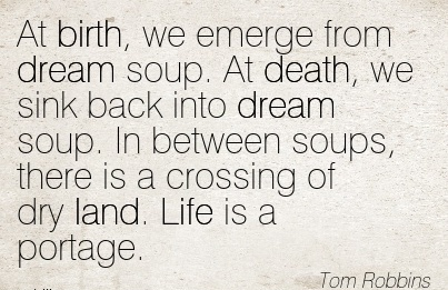 At Birth, We Emerge From Dream Soup. At Death, We Sink Back Into Dream Soup. In Between Soups, There Is A Crossing Of Dry Land. Life Is A Portage. - Tom Robbirs