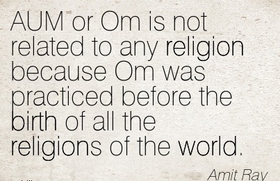AUM Or Om Is Not Related To Any Religion Because Om Was Practiced Before The Birth Of All The Religions Of The World. - Amit Ray