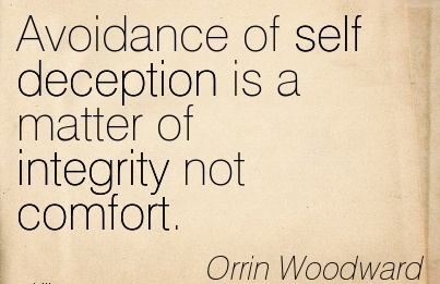 Avoidance Of Self Deception Is A Matter Of Integrity Not Comfort. - Orrin Woodward