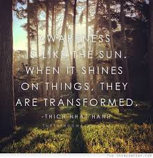 Awarenes Like the Sun. When It Shines On Things, They Are Transformed.
