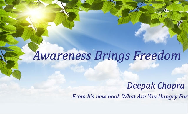 Awareness Brings Freedom. - Deepak Chopra From His NEw Book What Are You Hungry For.