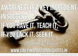 Awareness Is A Key Ingredient In Success. If You have it, Teach It, If You Lack It, Seek It. - Michael b. Kitson