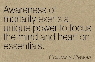 Awareness Of Mortality Exerts A Unique Power To Focus The Mind And Heart on Essentials. - Columba Stewart