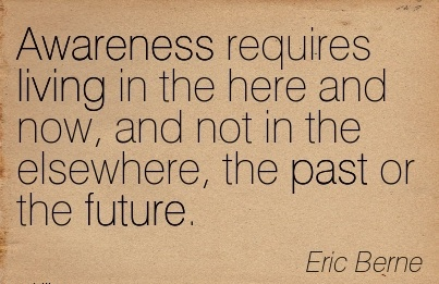 Awareness Requires Living In The Here And Now, And Not In The Elsewhere, The Past Or The Future. - Eric Berne