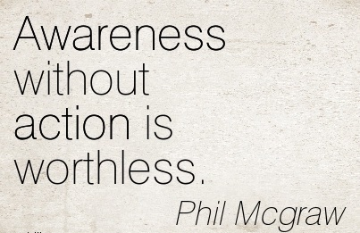 Awareness Without Action Is Worthless. - Phil Mcgraw