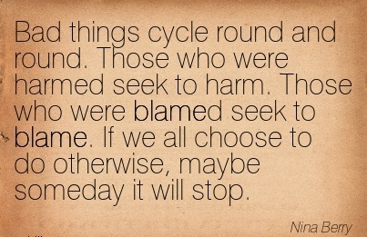 Bad Things Cycle Round And Round. Those Who Were Harmed Seek To Harm. Those Who Were Blamed Seek To Blame… - Nina Berry