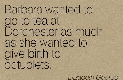 Barbara Wanted To Go To Tea At Dorchester As Much As She Wanted To Give Birth To Octuplets. - Elizabeth George