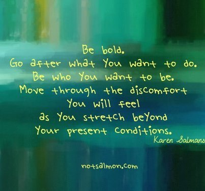 Be bold, go after What you want to do be who you Discomfort you Will feel as you Stretch Beyond your Present Conditions. - Karen Salmans