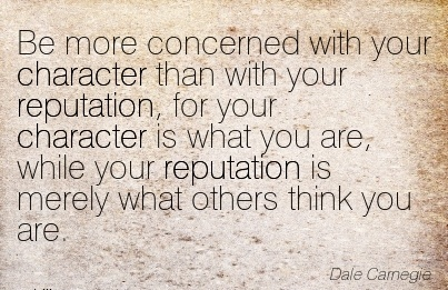Be more Concerned with your Character for your Character is what you are, While your Reputation is merely what Others Think You Are. - Dale Carnegie