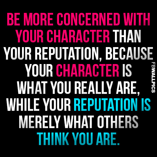 Be More Concerned With Your Character than Your Reputaiton, because Your Character Is What You really Are, While Your Repuation Is Merely What Others Think You Are.