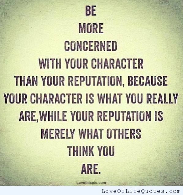 Be more concerned with your Character Than Your Reputation…