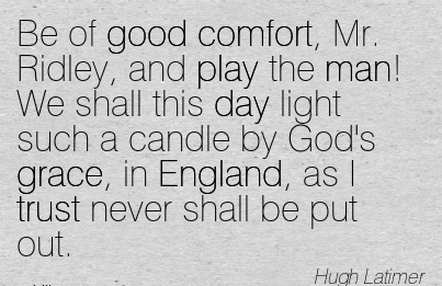 Be Of Good Comfort, Mr. Ridley, And Play The Man! We Shall This Day Light Such A Candle By England, As I Trust Never Shall Be Put Out. - Hugh Latimer