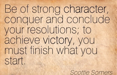 Be of Strong Character, Conquer and Conclude your Resolutions; to Achieve Victory, you must Finish what you Start. - Scottie Somers