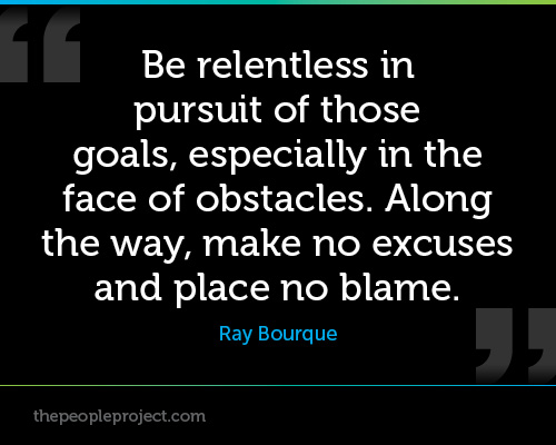 BE Relentless In Pursuit Of Those Goals, Especially In The Face Of Obstacles. Along The Way, Make No Excuses And Place No Blame.