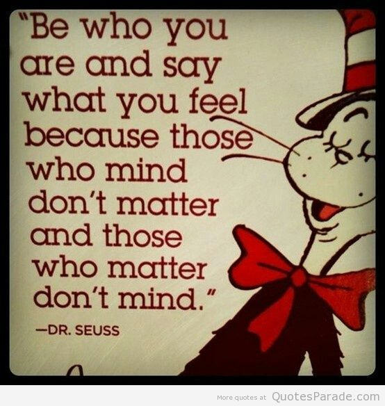 Be Who You Are And Say What Yiu Feel Beacuse Those Who Mind Don't Matter And those Who Matter Don't Mind. - Dr. Seuss