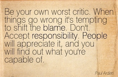 Be Your Own Worst Critic. When Things Go Wrong It's Tempting To Shift The Blame… - Paul Arden