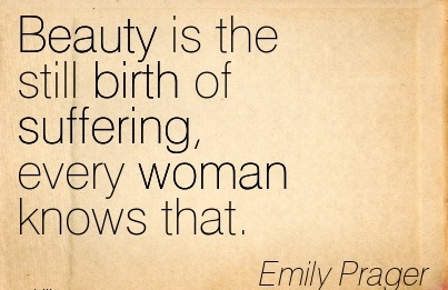 Beauty Is The Still Birth Of Suffering, Every Woman Knows That. - Emily Prager