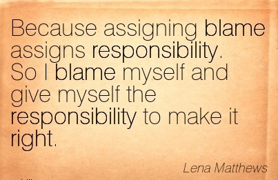 Because Assigning Blame Assigns Responsibility. So I Blame Myself And Give Myself The Responsibility To Make It Right. - Lena Mathews