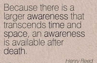 Because There Is A Larger Awareness that Transcends Time And Space, an Awareness is Available After Death. - Henry Reed