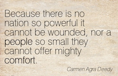 Because There Is No Nation So Powerful It Cannot Be Wounded, Nor A People So Small They Cannot Offer Mighty Comfort. - Carmen Agra Deedy