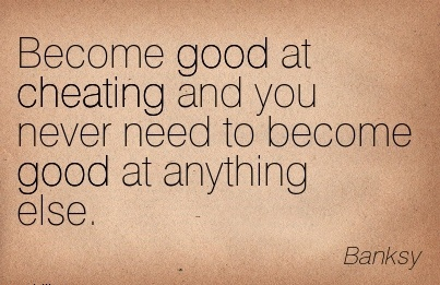 Become good at Cheating and you never need to become good at anything else. - Banksy