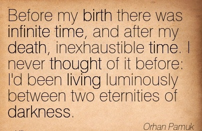 Before My Birth There Was Infinite Time, And After My Death, Inexhaustible Time. I Never Thought of it before I'd been living Luminously between two Eternities of Darkness. - Orhan