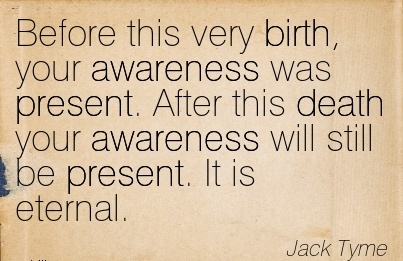 Before This Very Birth, Your Awareness Was Present. After This Death Your Awareness Will Still Be Present. It Is Eternal. - Jack Tyme