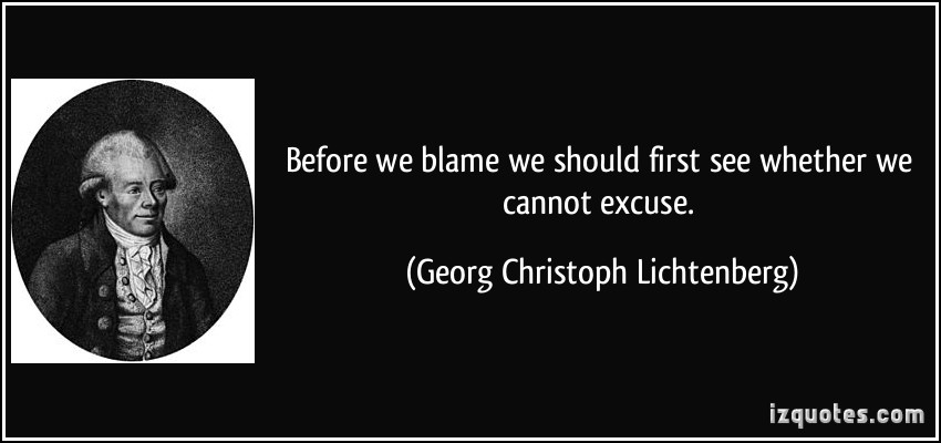 Before We Blame We Should First See Whether We Cannot Excuse. - Georg Christoph Lichtenberg