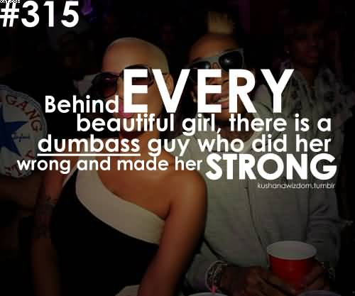 Behind Every Beautiful Girl, There Is A Dumbass guy Who Did Here Wrong And made Her Strong. - Cheater Quote