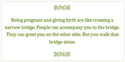 Beimg Pregnant And Giving birth Are Like Crossing A Narrow Bridge. People Can Accompany You To The Bridge. But You Walk That Bridge Alone.