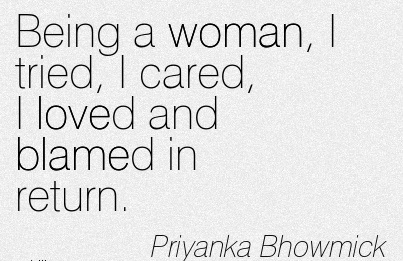 Being A Woman, I Tried, I Cared, I Loved And Blamed In Return. - Priyanka Bhowmick
