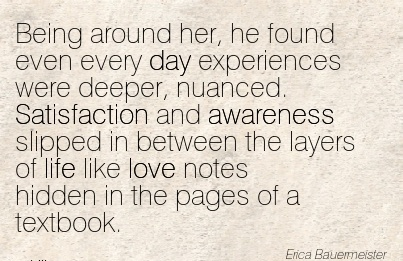Being Around Her, He Found Even Every Day Experiences Were Deeper, Nuanced. Satisfaction And Awareness Slipped In Between The Layers Of Life Like Love Notes… - Erica