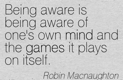 Being Aware Is Being Aware Of One's Own Mind And The Games It Plays On Itself. - Robin Macnaughton